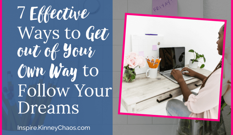 7 Effective Ways to Get out of Your Own Way to Follow Your Dreams