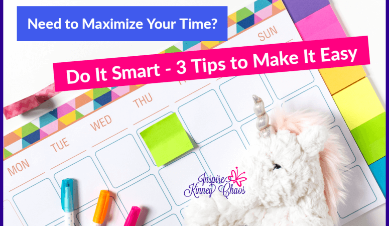 Need to Maximize Your Time? Do It Smart – 3 Tips to Make It Easy