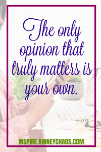 The only opinion that truly matters is your own. - Joni Kinney