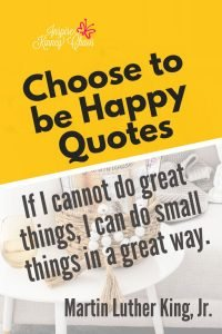 Choose to be happy quotes that will light your soul on fire and help you find inspiration. If I cannot do great things, I can do small things in a great way.