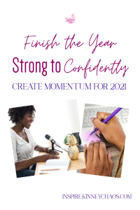 Find a way to finish the year strong. This will set you up to be confident as you move into 2021 and create the momentum you need to find success.
